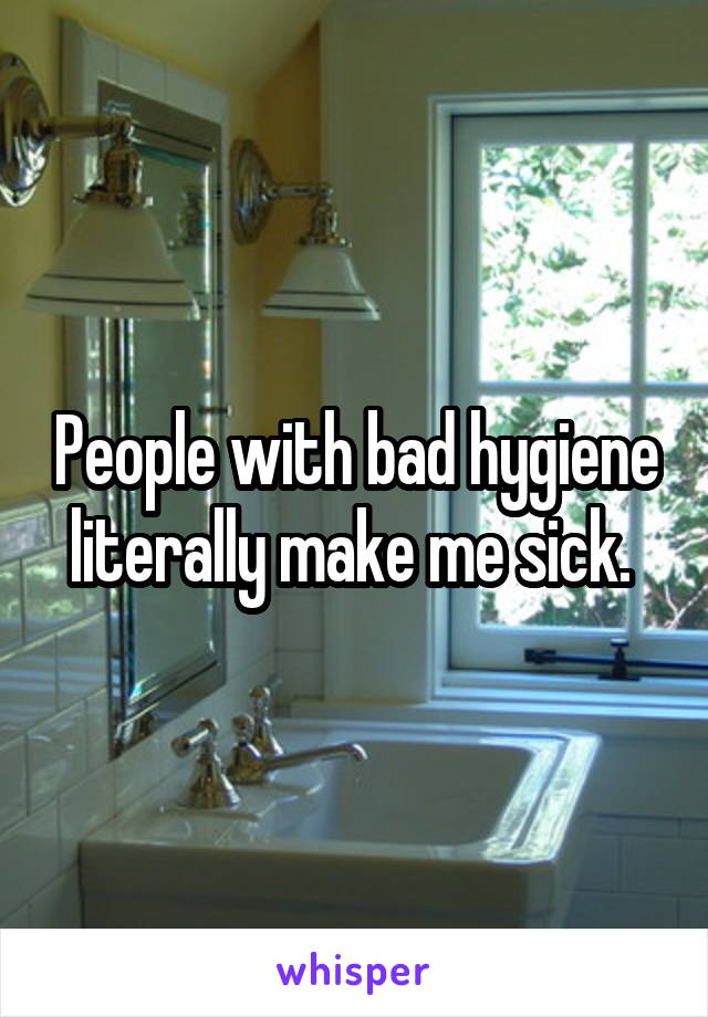 People with bad hygiene literally make me sick.