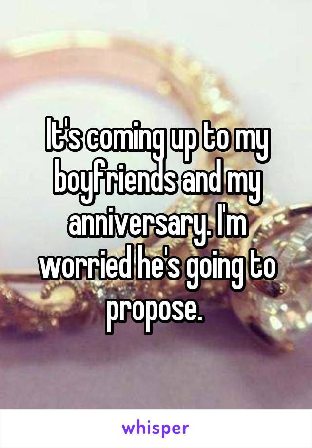 It's coming up to my boyfriends and my anniversary. I'm worried he's going to propose.