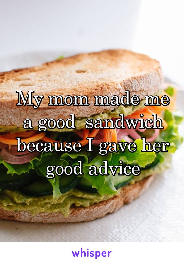 My mom made me a good  sandwich because I gave her good advice