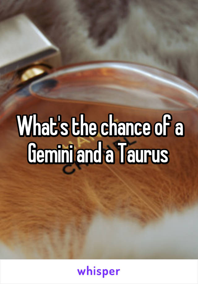 What's the chance of a Gemini and a Taurus