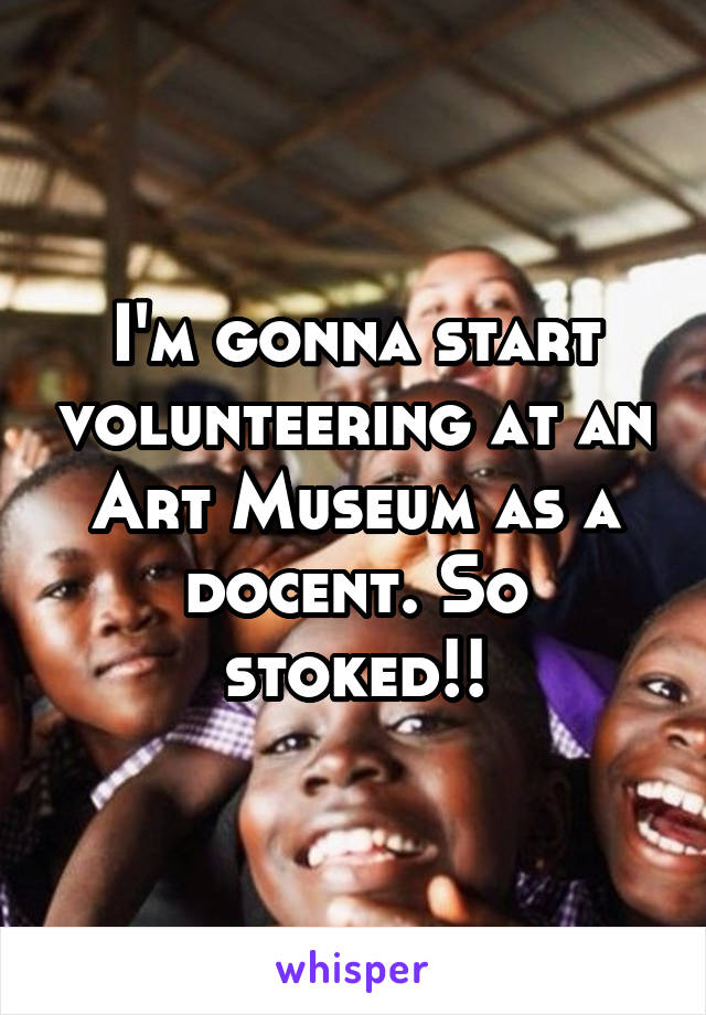 I'm gonna start volunteering at an Art Museum as a docent. So stoked!!