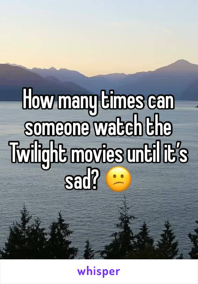 How many times can someone watch the Twilight movies until it's sad? 😕