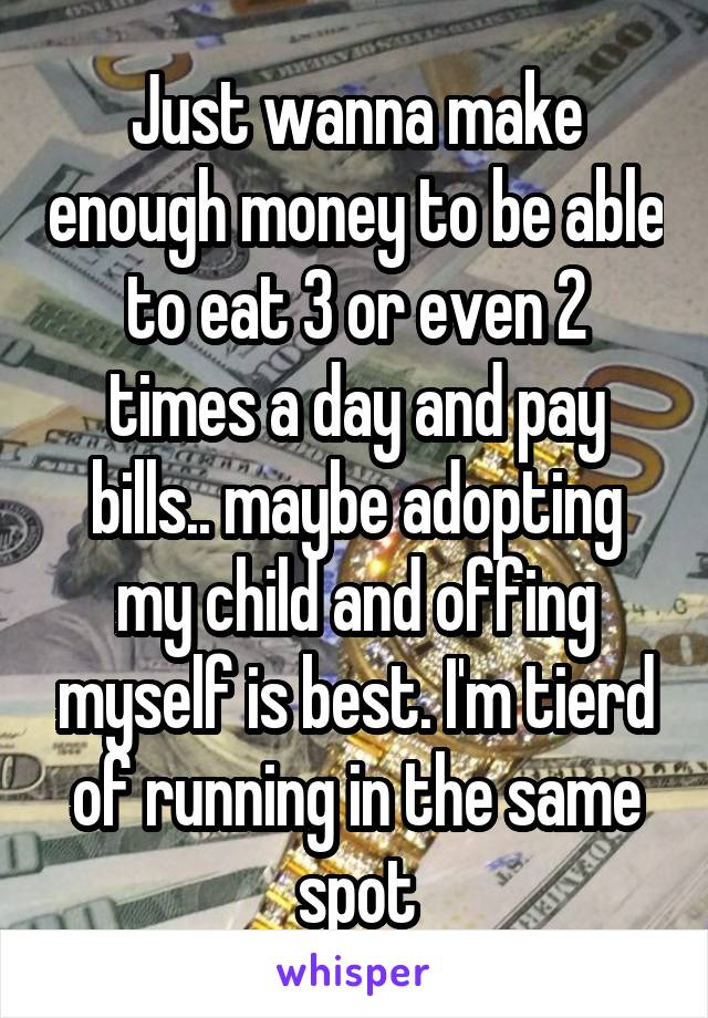 Just wanna make enough money to be able to eat 3 or even 2 times a day and pay bills.. maybe adopting my child and offing myself is best. I'm tierd of running in the same spot