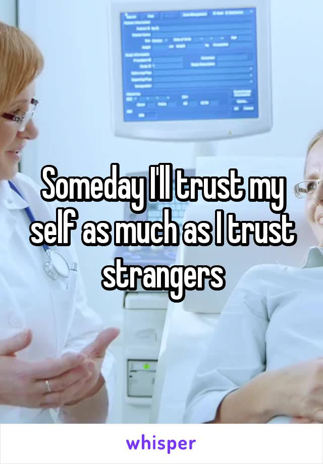 Someday I'll trust my self as much as I trust strangers