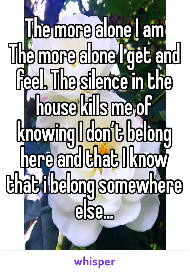 The more alone I am  The more alone I get and feel. The silence in the house kills me of knowing I don't belong here and that I know that i belong somewhere else...