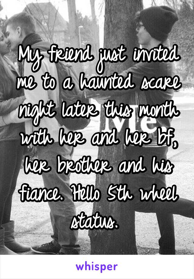 My friend just invited me to a haunted scare night later this month with her and her bf, her brother and his fiance. Hello 5th wheel status.