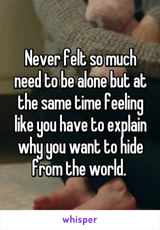 Never felt so much need to be alone but at the same time feeling like you have to explain why you want to hide from the world.