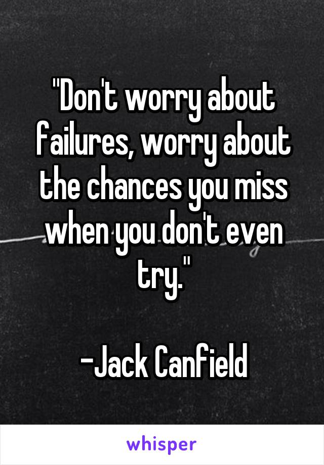 """Don't worry about failures, worry about the chances you miss when you don't even try.""  -Jack Canfield"