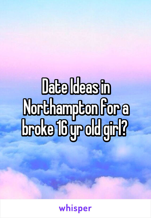 Date Ideas in Northampton for a broke 16 yr old girl?