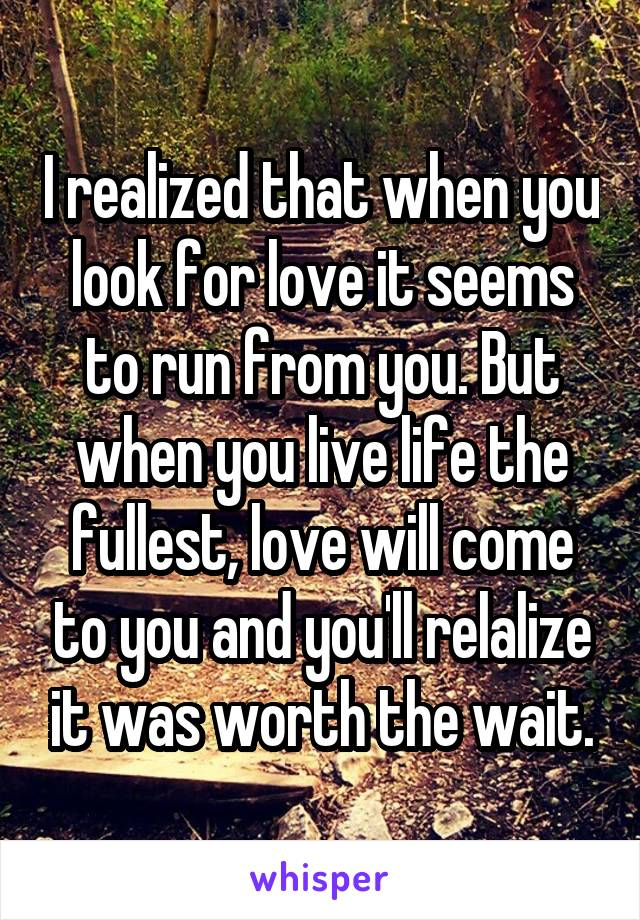 I realized that when you look for love it seems to run from you. But when you live life the fullest, love will come to you and you'll relalize it was worth the wait.