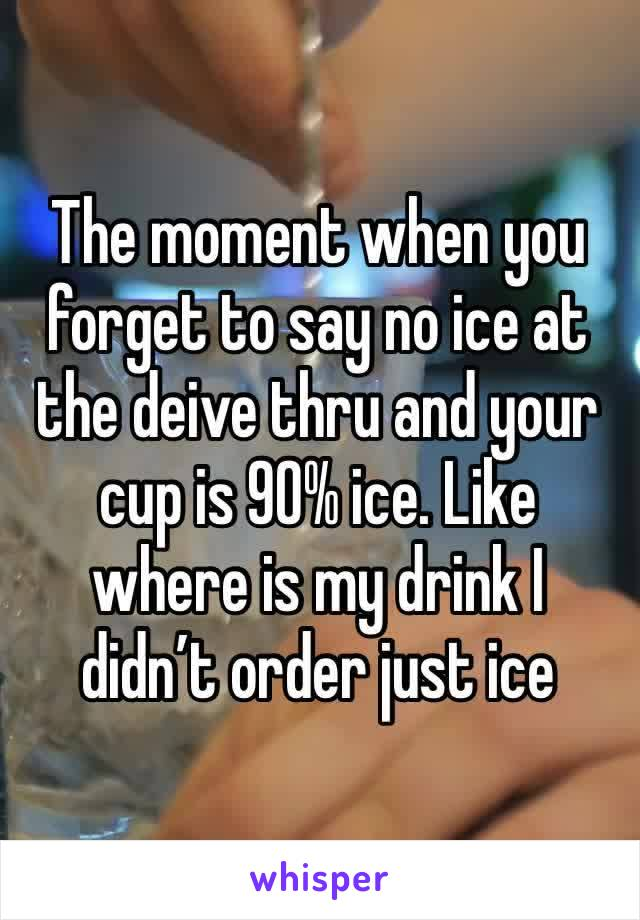The moment when you forget to say no ice at the deive thru and your cup is 90% ice. Like where is my drink I didn't order just ice