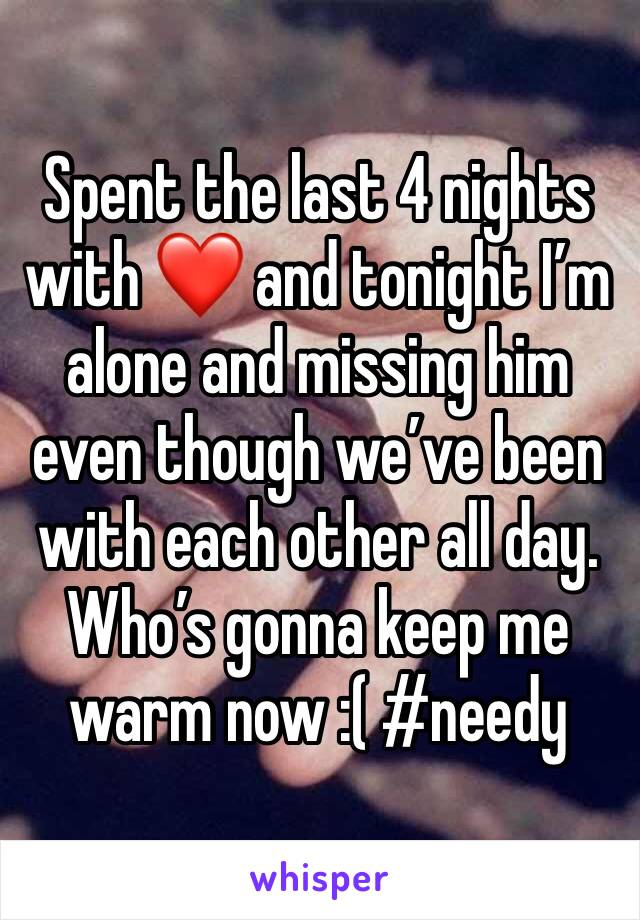 Spent the last 4 nights with ❤️ and tonight I'm alone and missing him even though we've been with each other all day. Who's gonna keep me warm now :( #needy