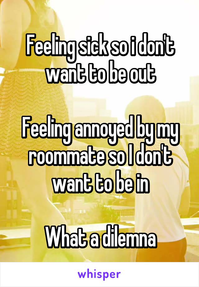 Feeling sick so i don't want to be out  Feeling annoyed by my roommate so I don't want to be in  What a dilemna