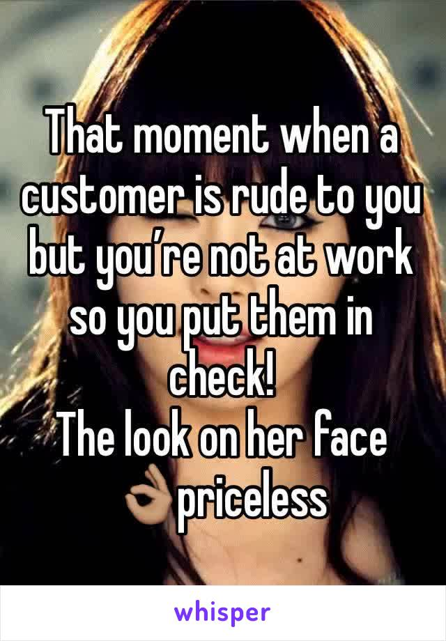 That moment when a customer is rude to you but you're not at work so you put them in check!  The look on her face 👌🏽priceless
