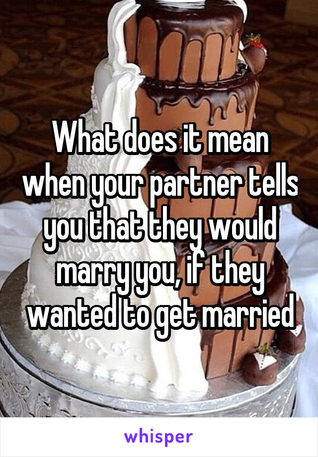 What does it mean when your partner tells you that they would marry you, if they wanted to get married