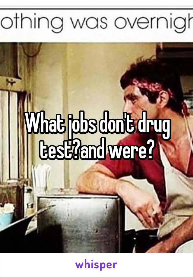 What jobs don't drug test?and were?