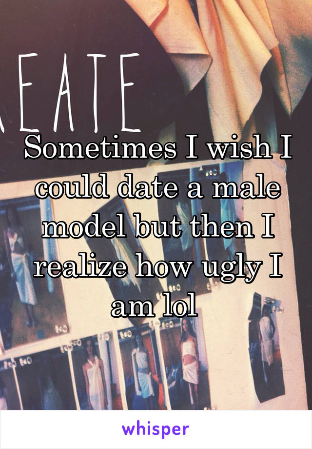 Sometimes I wish I could date a male model but then I realize how ugly I am lol