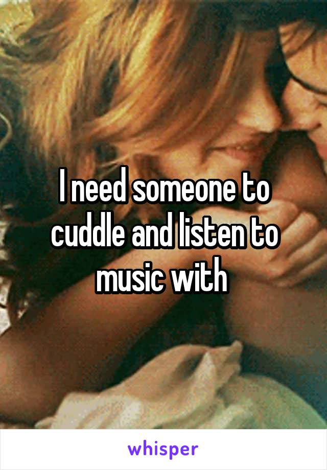 I need someone to cuddle and listen to music with