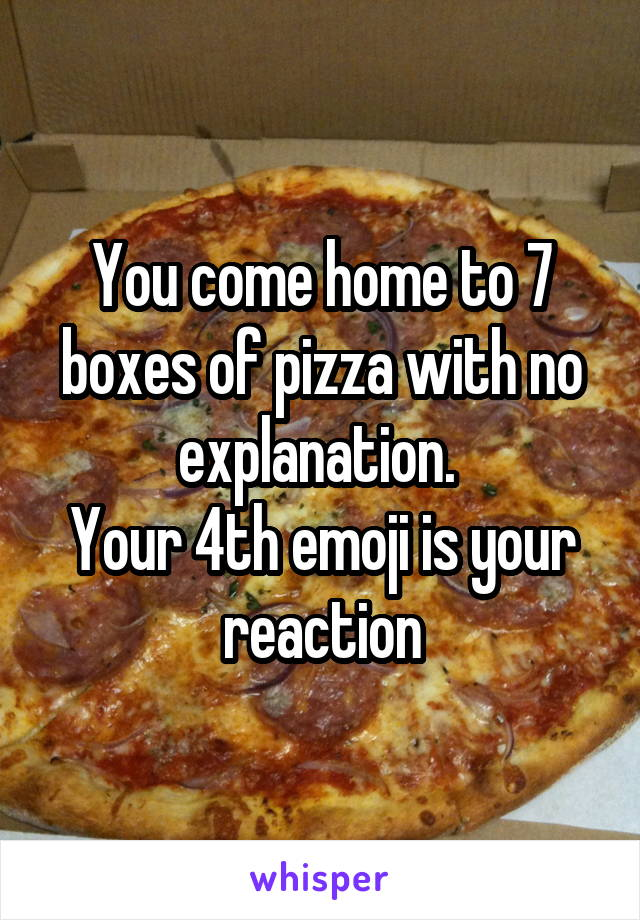 You come home to 7 boxes of pizza with no explanation.  Your 4th emoji is your reaction