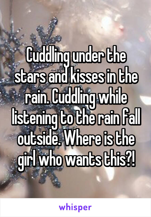 Cuddling under the stars and kisses in the rain. Cuddling while listening to the rain fall outside. Where is the girl who wants this?!