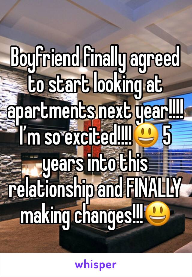 Boyfriend finally agreed to start looking at apartments next year!!!! I'm so excited!!!!😃 5 years into this relationship and FINALLY making changes!!!😃
