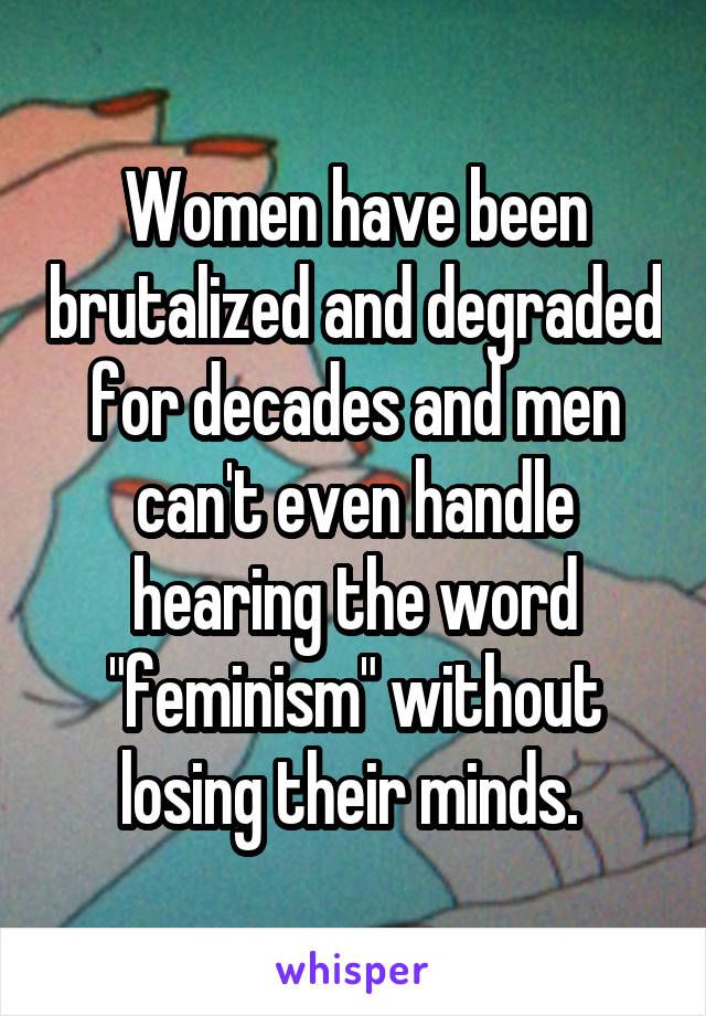 "Women have been brutalized and degraded for decades and men can't even handle hearing the word ""feminism"" without losing their minds."