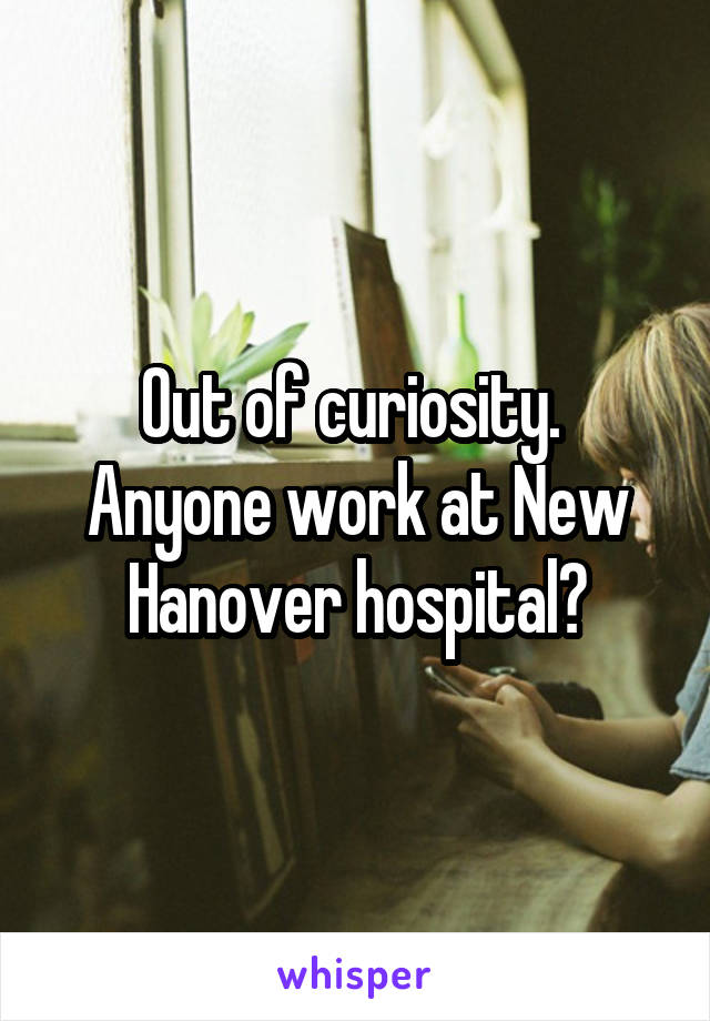 Out of curiosity.  Anyone work at New Hanover hospital?