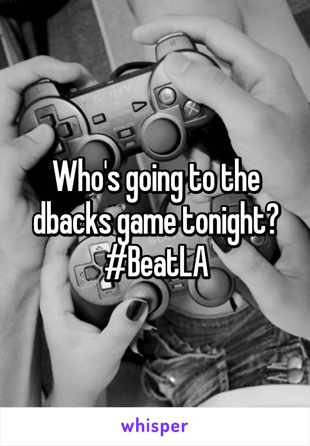 Who's going to the dbacks game tonight? #BeatLA