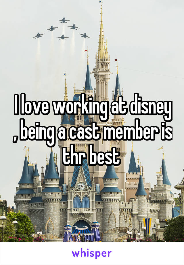 I love working at disney , being a cast member is thr best