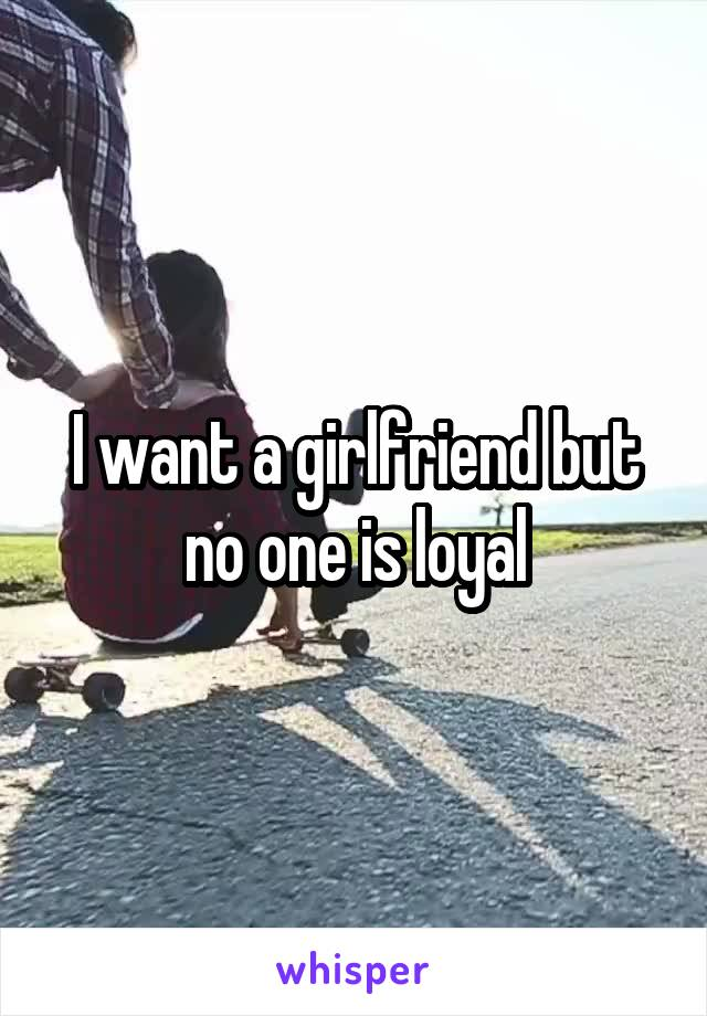 I want a girlfriend but no one is loyal