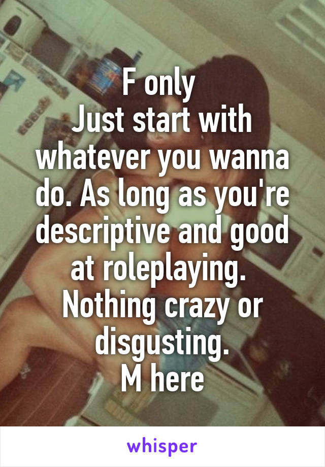 F only  Just start with whatever you wanna do. As long as you're descriptive and good at roleplaying.  Nothing crazy or disgusting. M here