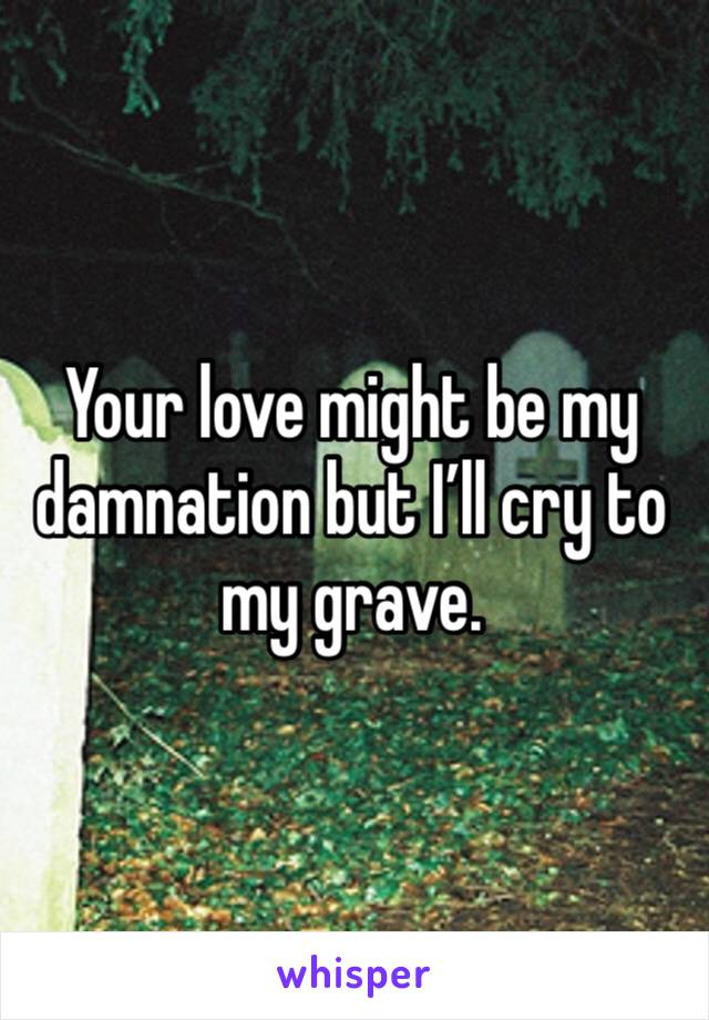 Your love might be my damnation but I'll cry to my grave.