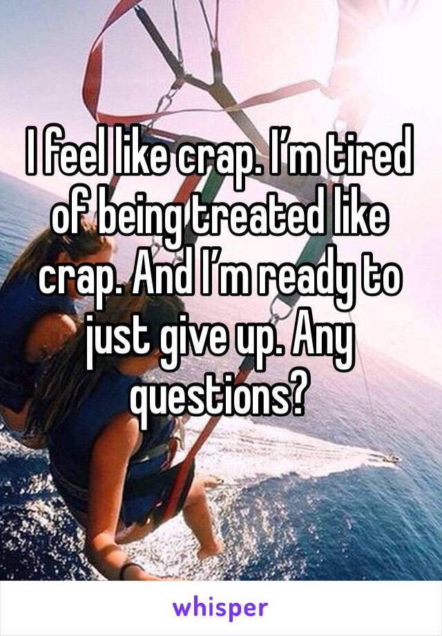 I feel like crap. I'm tired of being treated like crap. And I'm ready to just give up. Any questions?