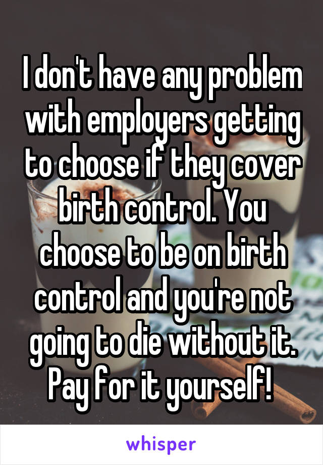 I don't have any problem with employers getting to choose if they cover birth control. You choose to be on birth control and you're not going to die without it. Pay for it yourself!
