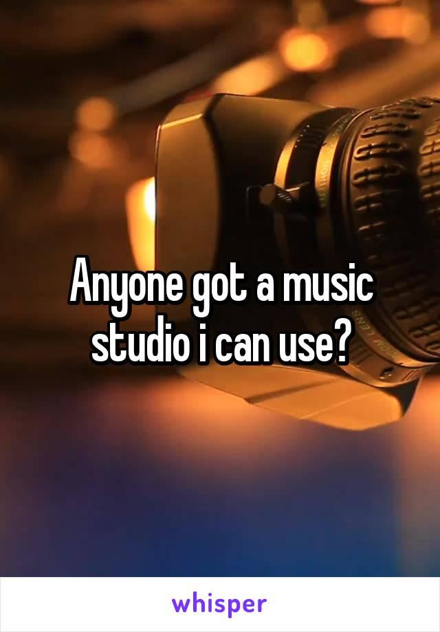 Anyone got a music studio i can use?