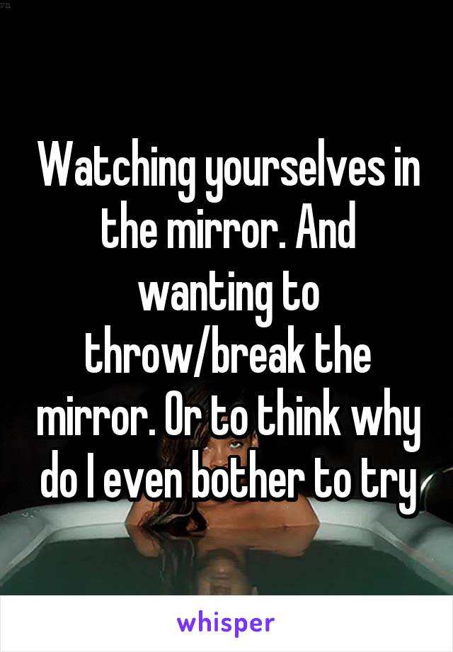 Watching yourselves in the mirror. And wanting to throw/break the mirror. Or to think why do I even bother to try