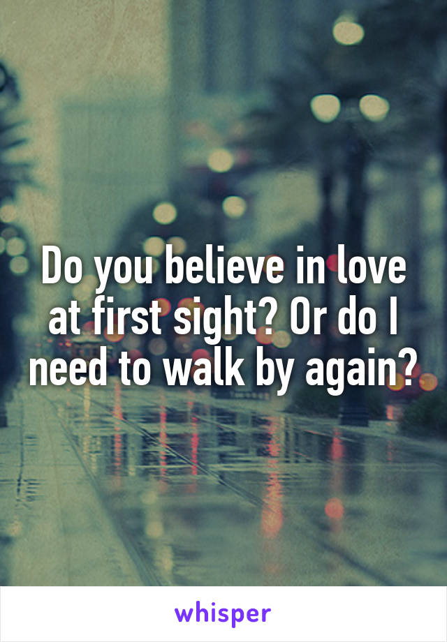 Do you believe in love at first sight? Or do I need to walk by again?