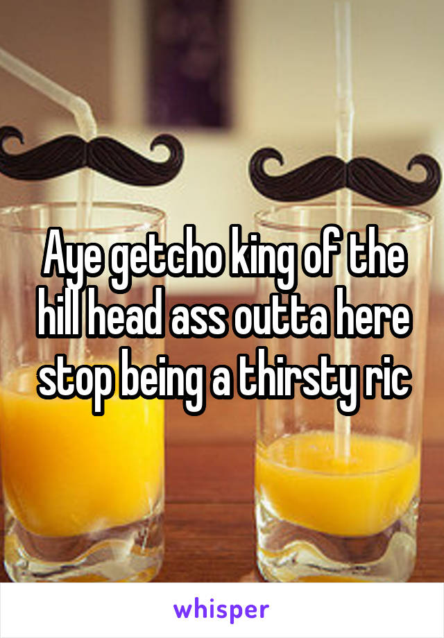 Aye getcho king of the hill head ass outta here stop being a thirsty ric