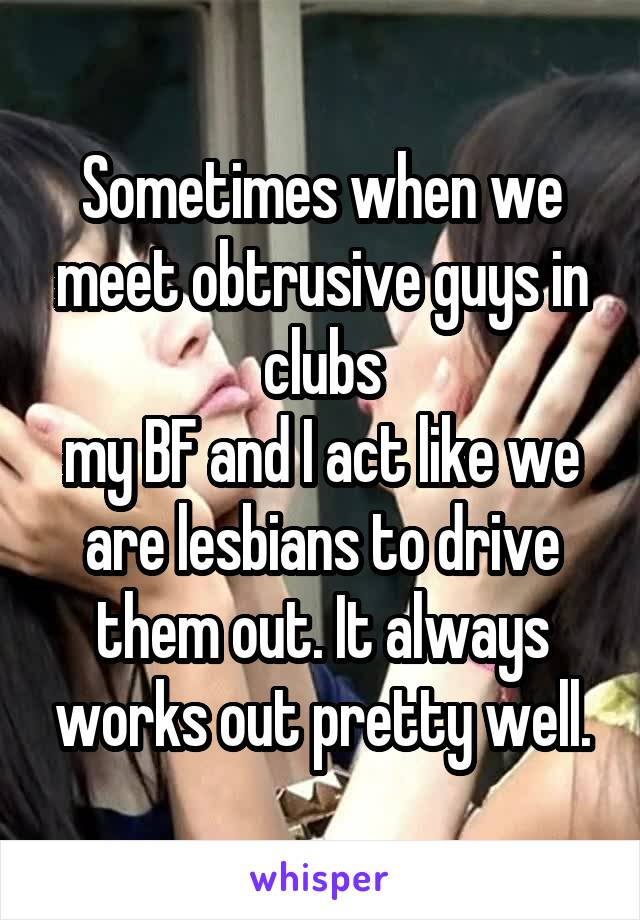 Sometimes when we meet obtrusive guys in clubs my BF and I act like we are lesbians to drive them out. It always works out pretty well.