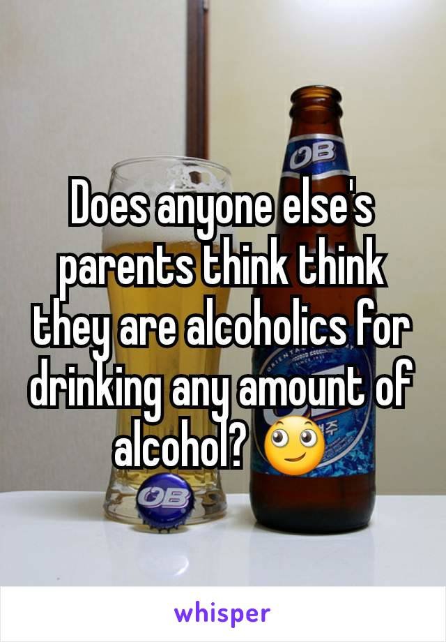 Does anyone else's parents think think they are alcoholics for drinking any amount of alcohol? 🙄