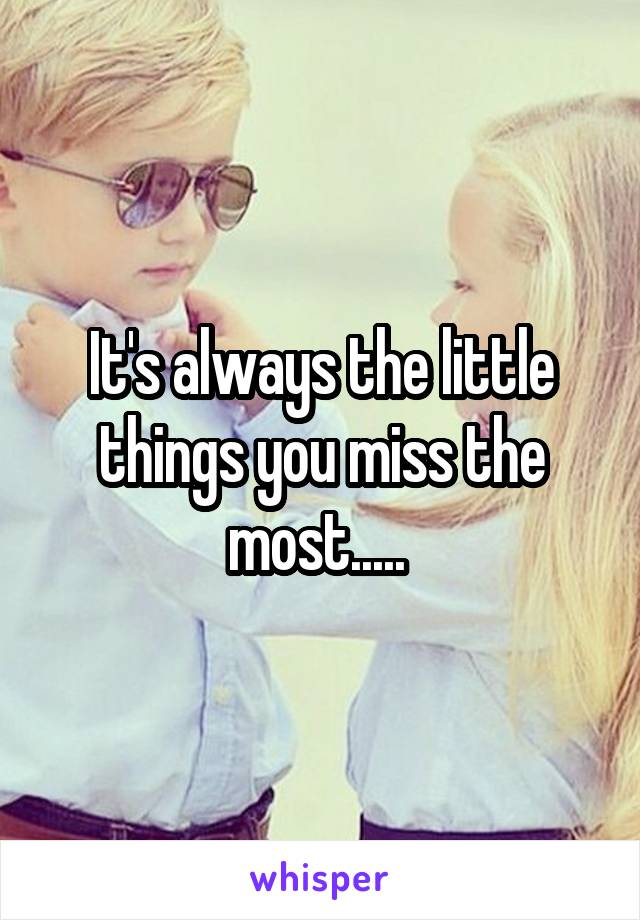 It's always the little things you miss the most.....