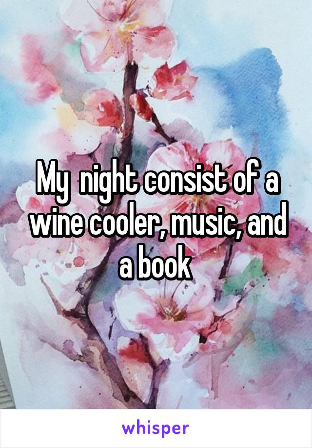 My  night consist of a wine cooler, music, and a book