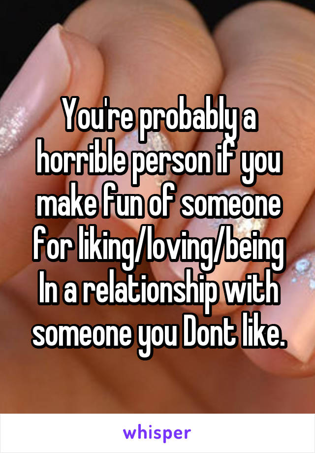 You're probably a horrible person if you make fun of someone for liking/loving/being In a relationship with someone you Dont like.