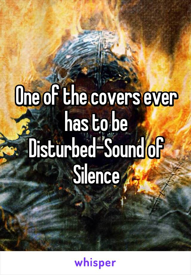One of the covers ever has to be Disturbed-Sound of Silence