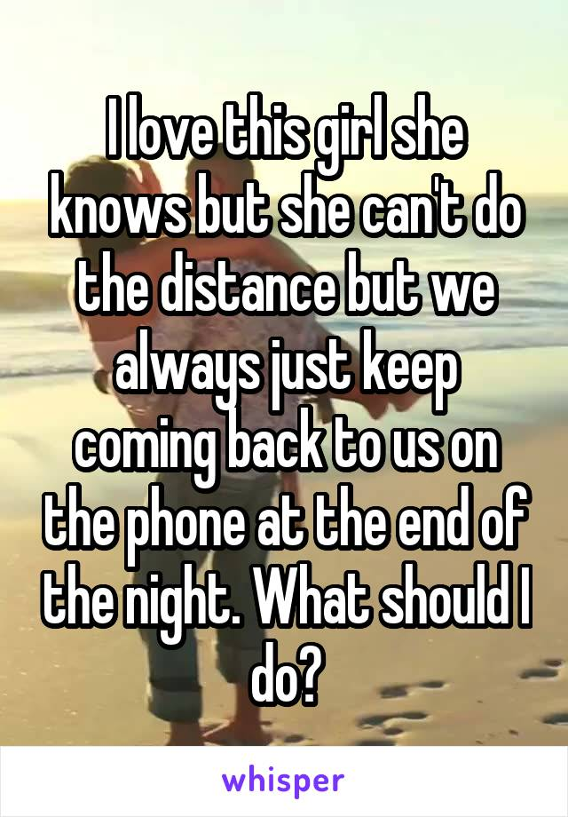 I love this girl she knows but she can't do the distance but we always just keep coming back to us on the phone at the end of the night. What should I do?