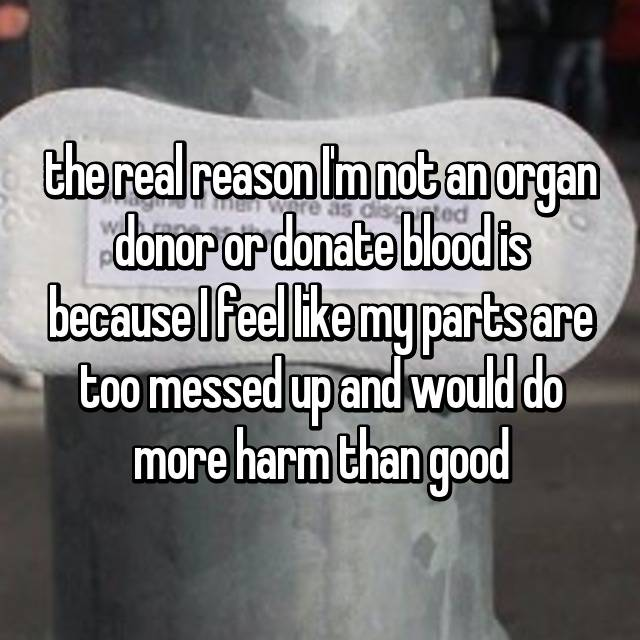 the real reason I'm not an organ donor or donate blood is because I feel like my parts are too messed up and would do more harm than good