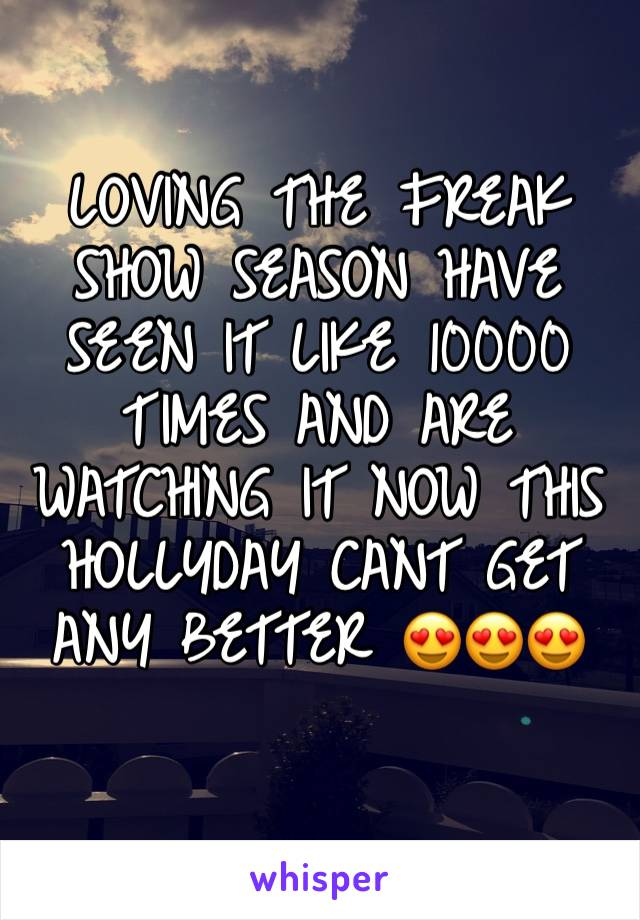 LOVING THE FREAK SHOW SEASON HAVE SEEN IT LIKE 10000 TIMES AND ARE WATCHING IT NOW THIS HOLLYDAY CANT GET ANY BETTER 😍😍😍