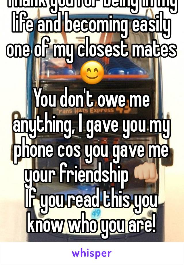 Thank you for being in my life and becoming easily one of my closest mates 😊 You don't owe me anything, I gave you my phone cos you gave me your friendship 👊🏼 If you read this you know who you are!