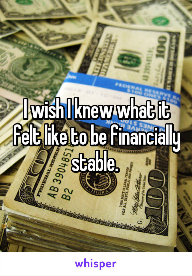 I wish I knew what it felt like to be financially stable.