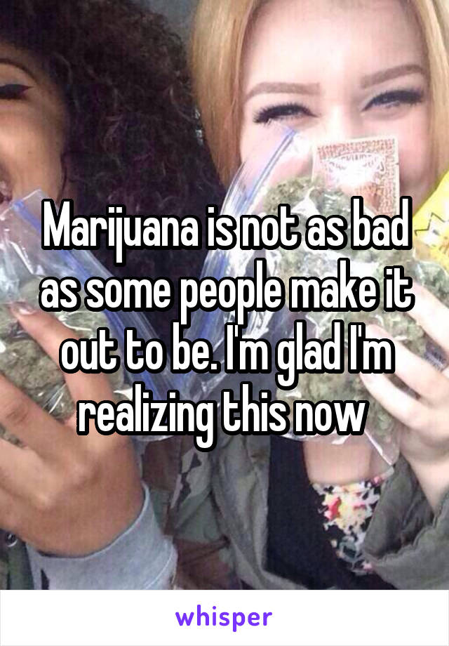 Marijuana is not as bad as some people make it out to be. I'm glad I'm realizing this now